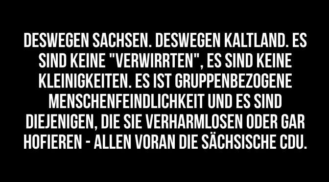 """Deswegen Sachsen. Deswegen Kaltland. Es sind keine """"Verwirrten"""", es sind keine Kleinigkeiten. Es ist gruppenbezogene Menschenfeindlichkeit und es sind diejenigen, die sie verharmlosen oder gar hofieren - allen voran die sächsische CDU."""